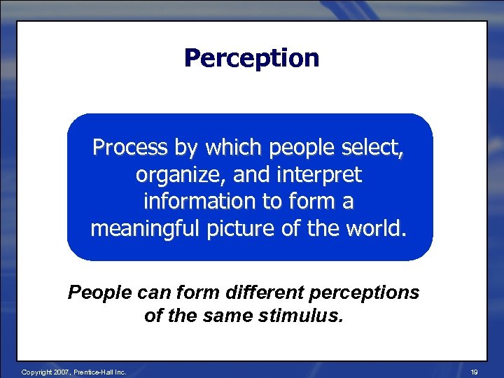 Perception Process by which people select, organize, and interpret information to form a meaningful