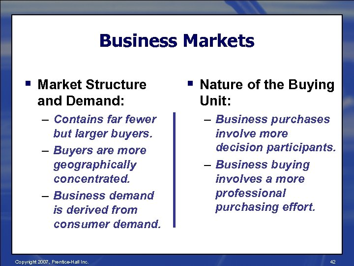 Business Markets § Market Structure and Demand: – Contains far fewer but larger buyers.
