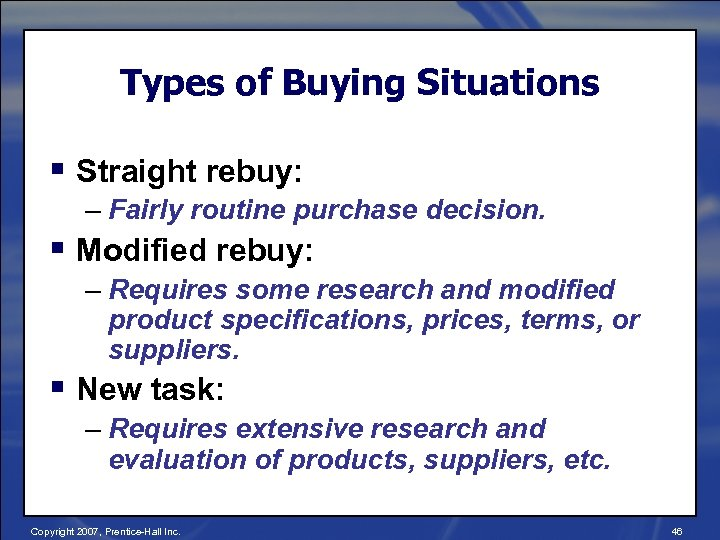 Types of Buying Situations § Straight rebuy: – Fairly routine purchase decision. § Modified