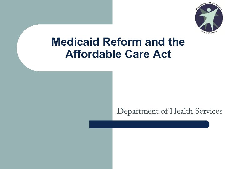 Medicaid Reform and the Affordable Care Act Department of Health Services