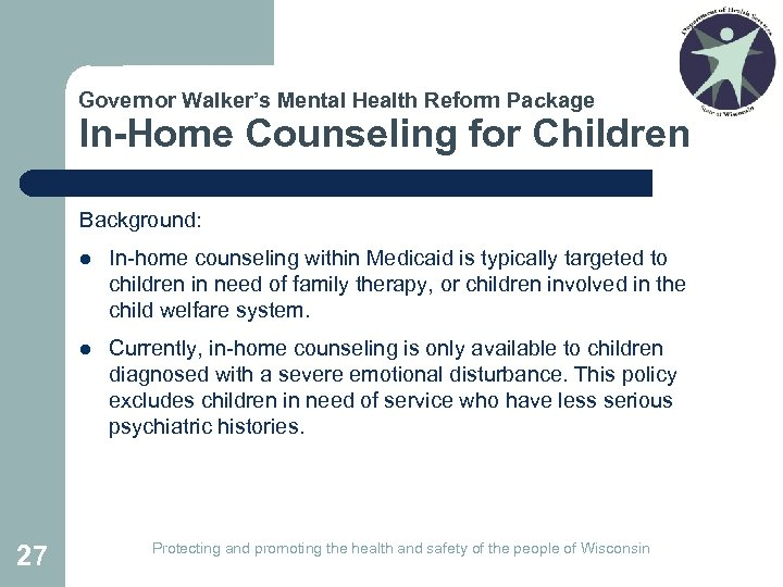 Governor Walker's Mental Health Reform Package In-Home Counseling for Children Background: l l 27