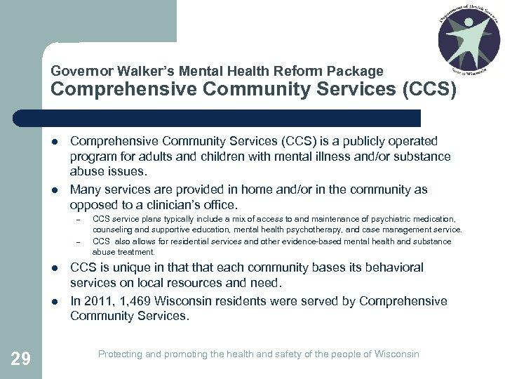 Governor Walker's Mental Health Reform Package Comprehensive Community Services (CCS) l l Comprehensive Community