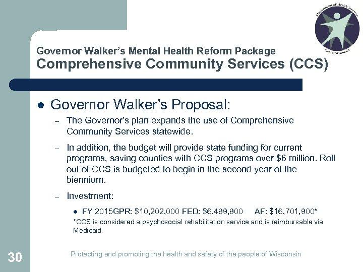 Governor Walker's Mental Health Reform Package Comprehensive Community Services (CCS) l Governor Walker's Proposal: