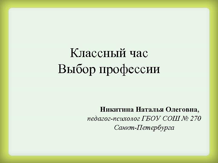 Классный час Выбор профессии Никитина Наталья Олеговна, педагог-психолог ГБОУ СОШ № 270 Санкт-Петербурга