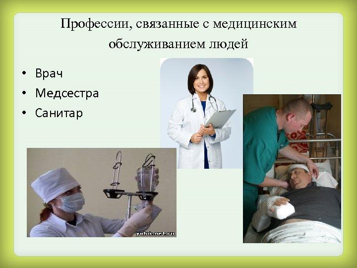 Профессии, связанные с медицинским обслуживанием людей • Врач • Медсестра • Санитар