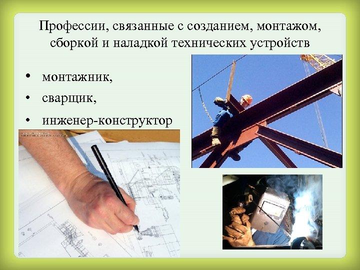 Профессии, связанные с созданием, монтажом, сборкой и наладкой технических устройств • монтажник, • сварщик,