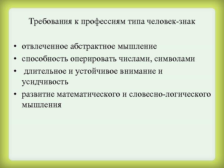 Требования к профессиям типа человек-знак • отвлеченное абстрактное мышление • способность оперировать числами, символами