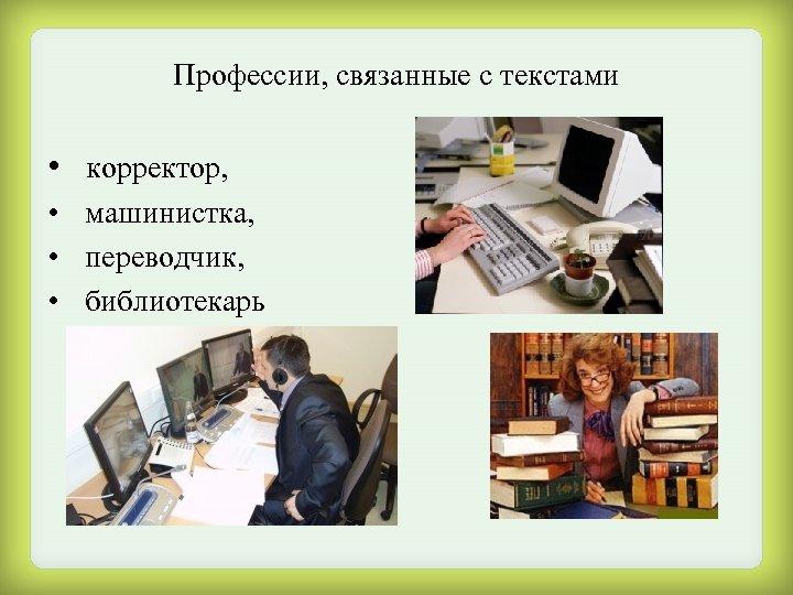 Профессии, связанные с текстами • корректор, • машинистка, • переводчик, • библиотекарь