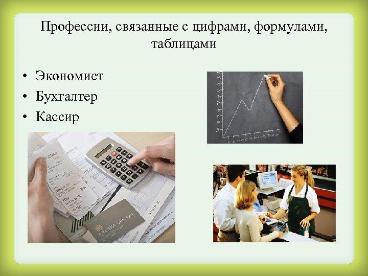 Профессии, связанные с цифрами, формулами, таблицами • Экономист • Бухгалтер • Кассир