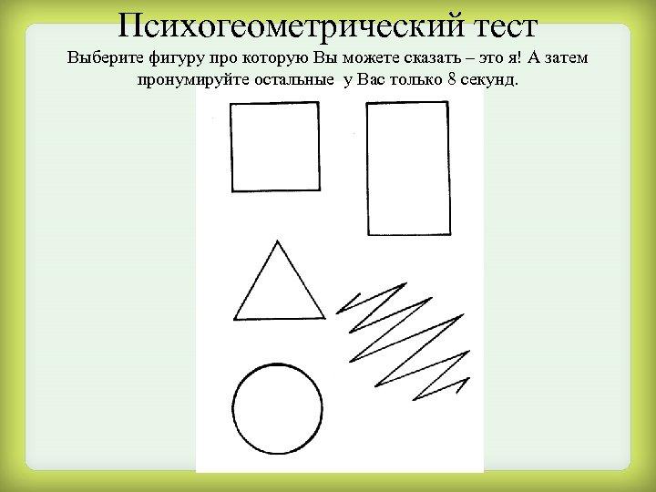 Психогеометрический тест Выберите фигуру про которую Вы можете сказать – это я! А затем