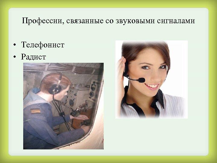 Профессии, связанные со звуковыми сигналами • Телефонист • Радист