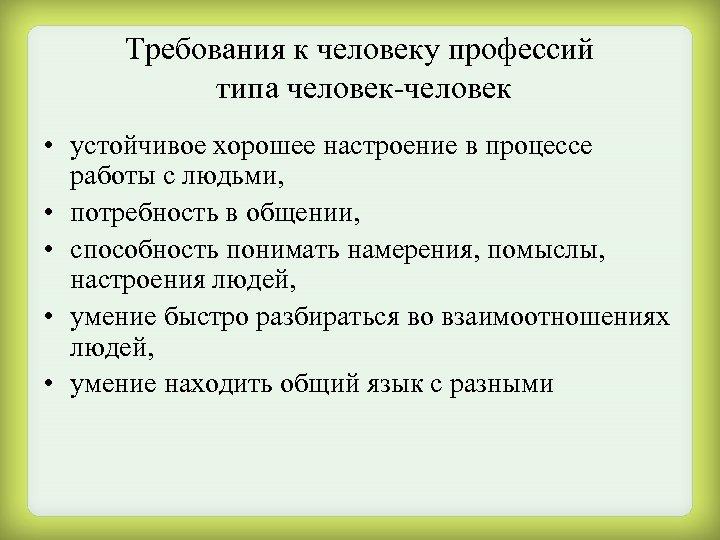 Требования к человеку профессий типа человек-человек • устойчивое хорошее настроение в процессе работы с
