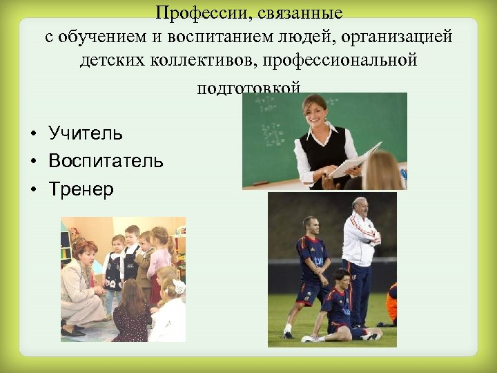 Профессии, связанные с обучением и воспитанием людей, организацией детских коллективов, профессиональной подготовкой • Учитель