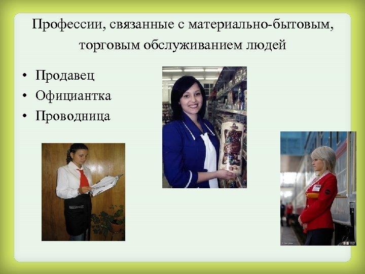 Профессии, связанные с материально-бытовым, торговым обслуживанием людей • Продавец • Официантка • Проводница