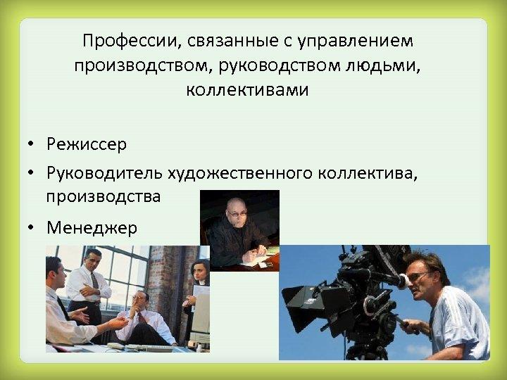 Профессии, связанные с управлением производством, руководством людьми, коллективами • Режиссер • Руководитель художественного коллектива,