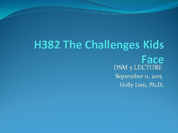 H 382 The Challenges Kids Face DSM 5 LECTURE September 11, 2015 Holly Lem,