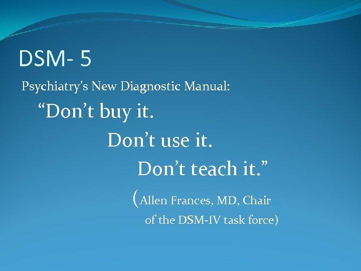 "DSM- 5 Psychiatry's New Diagnostic Manual: ""Don't buy it. Don't use it. Don't teach"