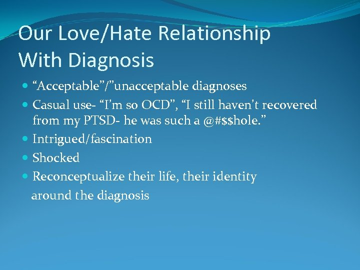 """Our Love/Hate Relationship With Diagnosis """"Acceptable""""/""""unacceptable diagnoses Casual use- """"I'm so OCD"""", """"I still"""