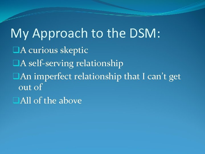 My Approach to the DSM: q. A curious skeptic q. A self-serving relationship q.