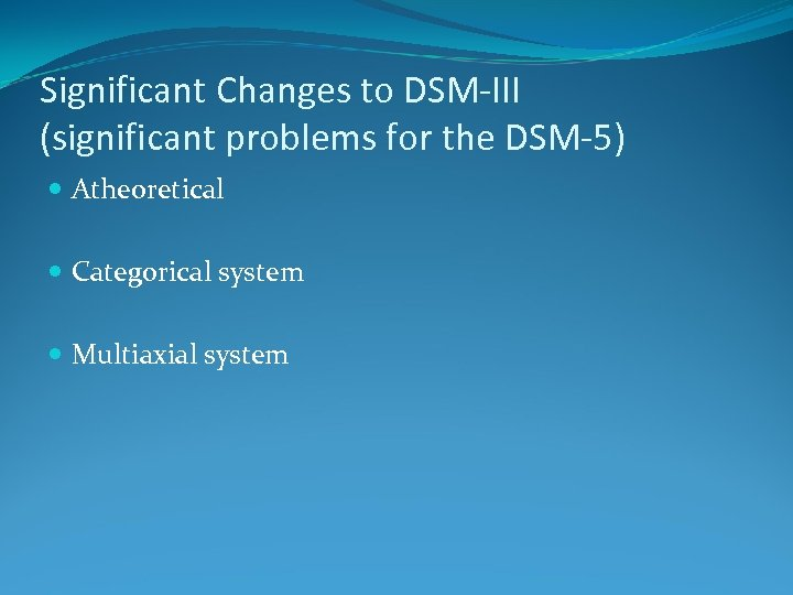 Significant Changes to DSM-III (significant problems for the DSM-5) Atheoretical Categorical system Multiaxial system