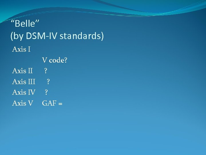 """Belle"" (by DSM-IV standards) Axis I V code? Axis II ? Axis IV ?"