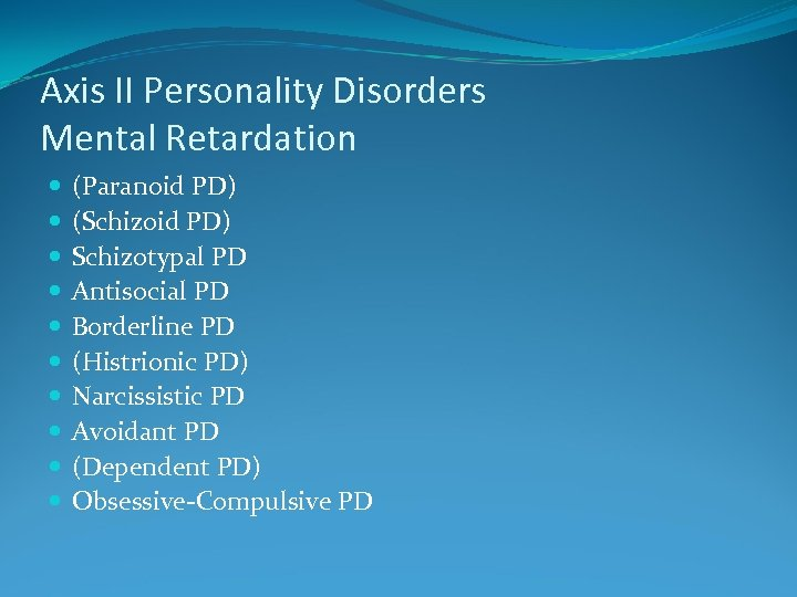 Axis II Personality Disorders Mental Retardation (Paranoid PD) (Schizoid PD) Schizotypal PD Antisocial PD