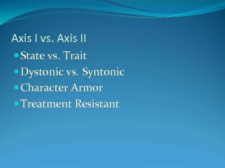 Axis I vs. Axis II State vs. Trait Dystonic vs. Syntonic Character Armor Treatment