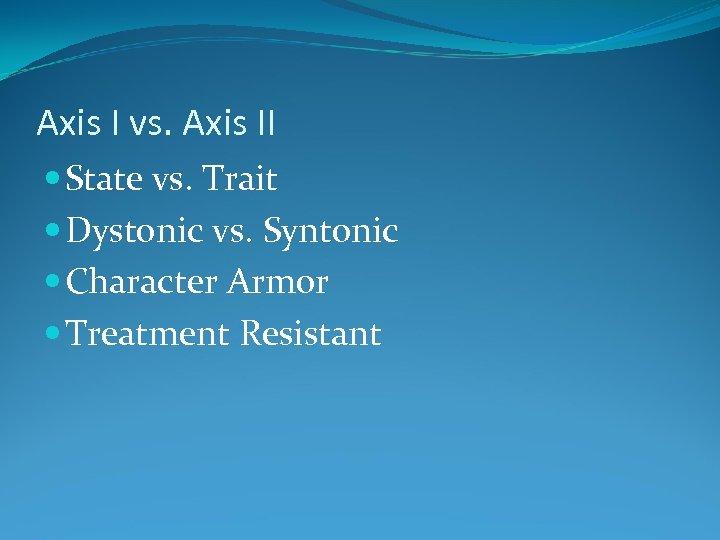 Axis I vs. Axis II State vs. Trait Dystonic vs. Syntonic Character Armor Treatment