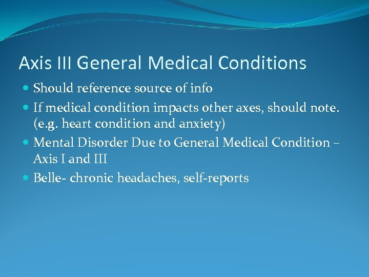Axis III General Medical Conditions Should reference source of info If medical condition impacts