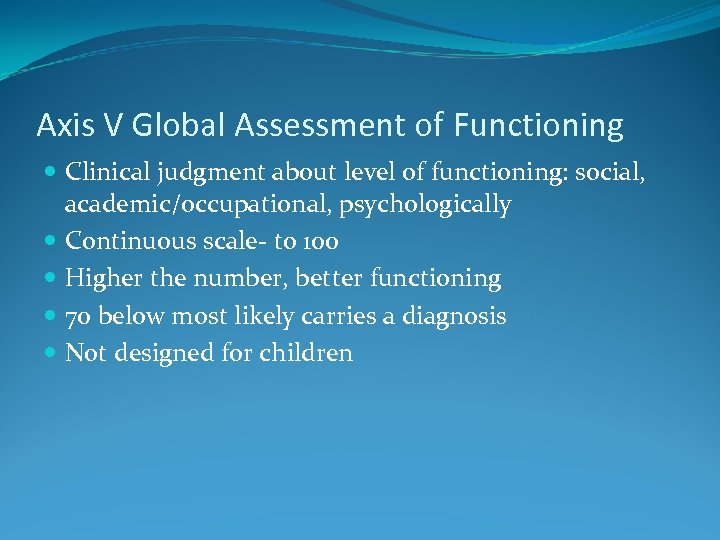 Axis V Global Assessment of Functioning Clinical judgment about level of functioning: social, academic/occupational,