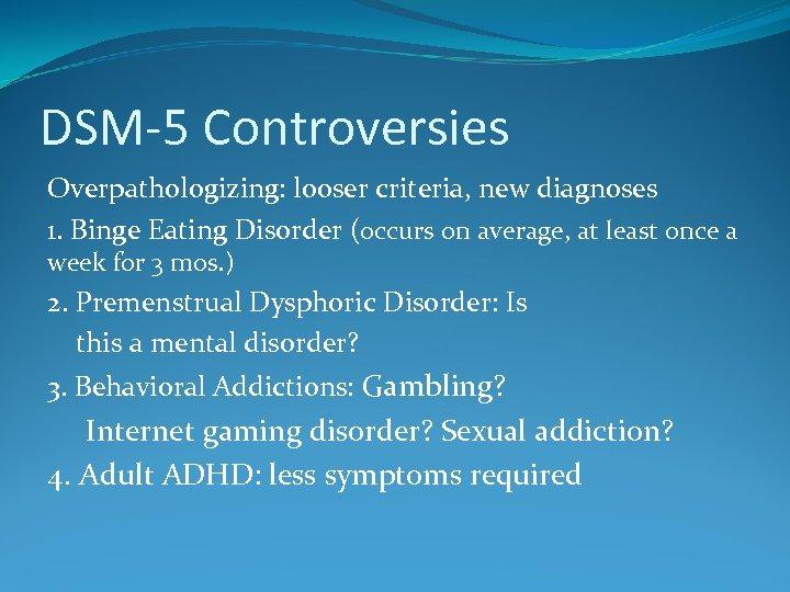 DSM-5 Controversies Overpathologizing: looser criteria, new diagnoses 1. Binge Eating Disorder (occurs on average,