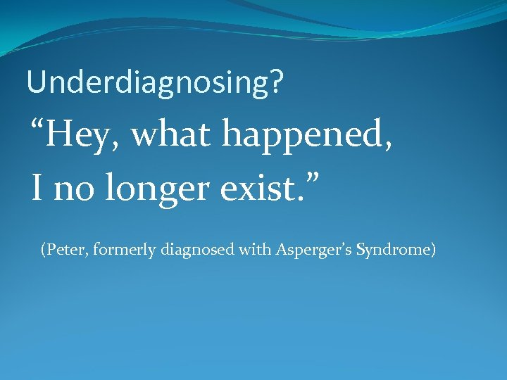 "Underdiagnosing? ""Hey, what happened, I no longer exist. "" (Peter, formerly diagnosed with Asperger's"
