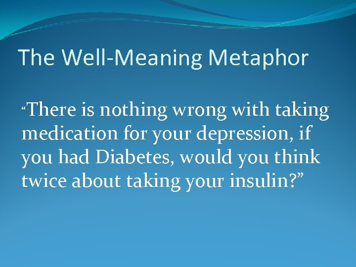 """The Well-Meaning Metaphor """"There is nothing wrong with taking medication for your depression, if"""