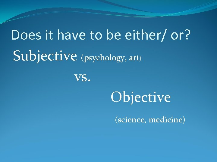 Does it have to be either/ or? Subjective (psychology, art vs. Objective ) (science,