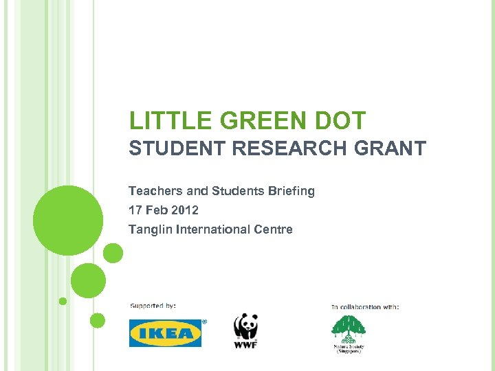 LITTLE GREEN DOT STUDENT RESEARCH GRANT Teachers and Students Briefing 17 Feb 2012 Tanglin
