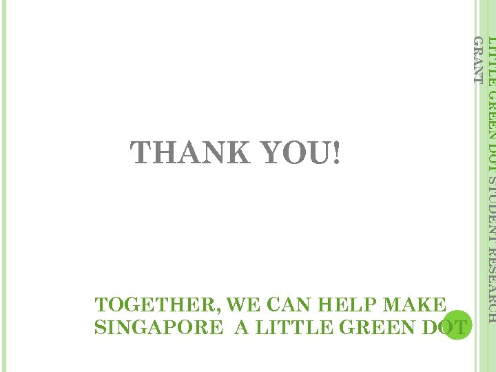 TOGETHER, WE CAN HELP MAKE SINGAPORE A LITTLE GREEN DOT STUDENT RESEARCH GRANT THANK