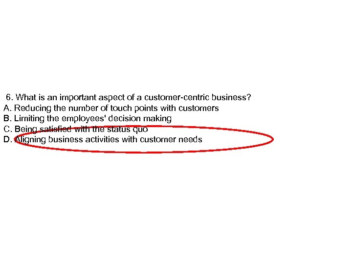 6. What is an important aspect of a customer-centric business? A. Reducing the number