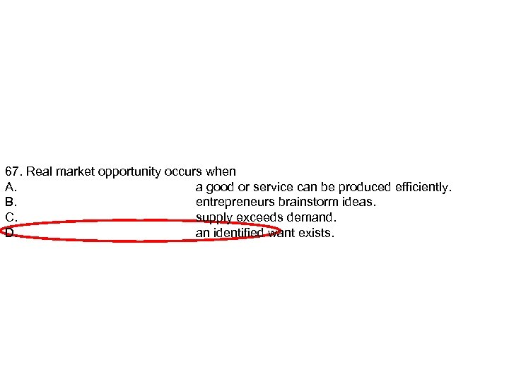 67. Real market opportunity occurs when A. a good or service can be produced