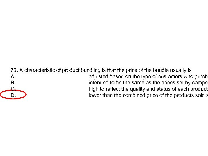 73. A characteristic of product bundling is that the price of the bundle usually