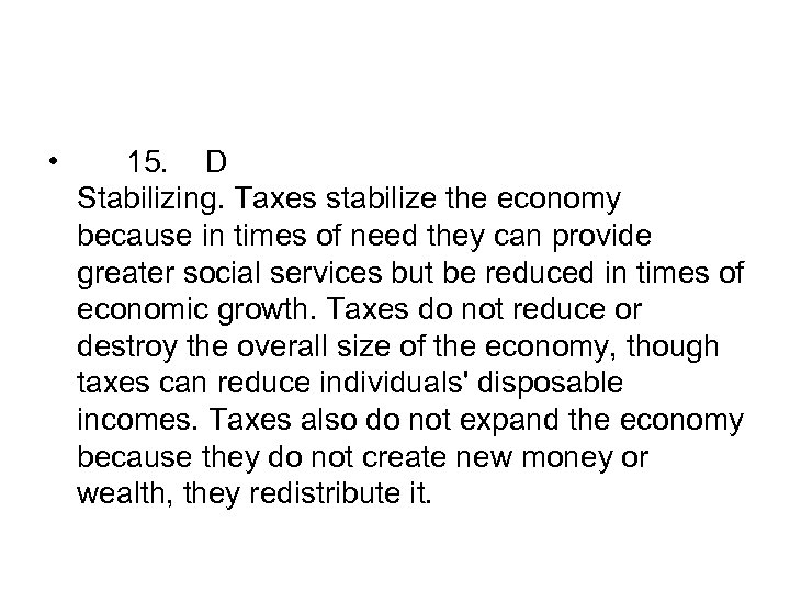 • 15. D Stabilizing. Taxes stabilize the economy because in times of need