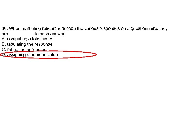 38. When marketing researchers code the various responses on a questionnaire, they are _____