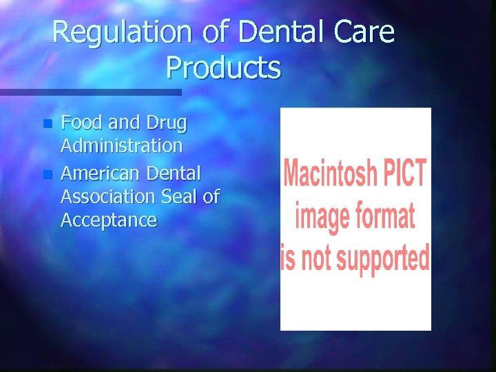 Regulation of Dental Care Products n n Food and Drug Administration American Dental Association