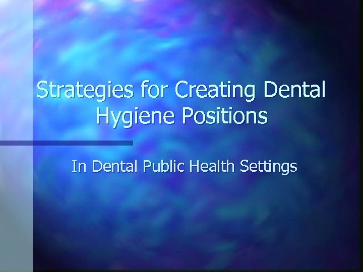 Strategies for Creating Dental Hygiene Positions In Dental Public Health Settings