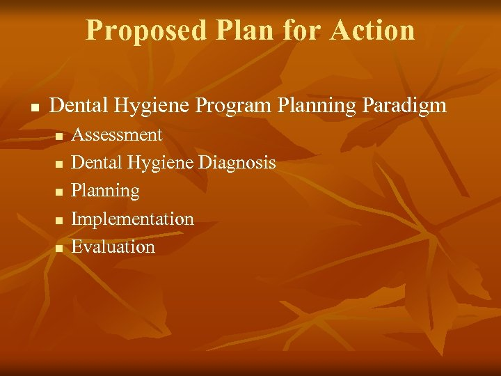 Proposed Plan for Action n Dental Hygiene Program Planning Paradigm n n n Assessment