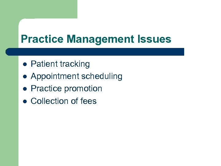 Practice Management Issues l l Patient tracking Appointment scheduling Practice promotion Collection of fees