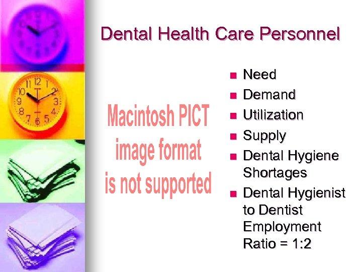 Dental Health Care Personnel n n n Need Demand Utilization Supply Dental Hygiene Shortages