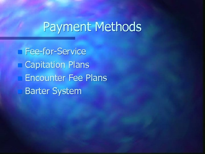 Payment Methods Fee-for-Service n Capitation Plans n Encounter Fee Plans n Barter System n