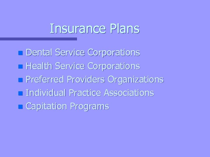 Insurance Plans Dental Service Corporations n Health Service Corporations n Preferred Providers Organizations n