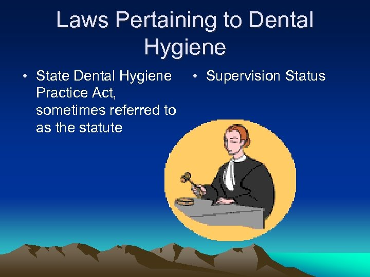 Laws Pertaining to Dental Hygiene • State Dental Hygiene Practice Act, sometimes referred to