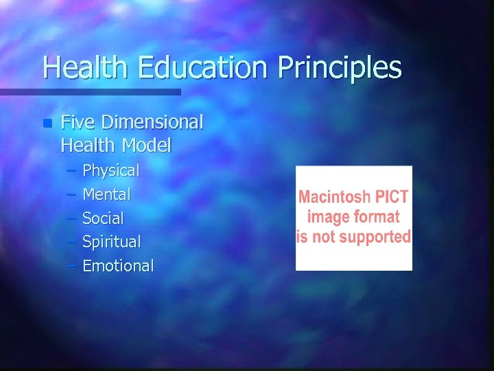 Health Education Principles n Five Dimensional Health Model – – – Physical Mental Social